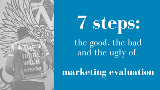 7 steps to evaluating the good, the bad and the ugly of every marketing campaign