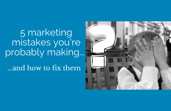 Five marketing mistakes you're probably making… and how to avoid them